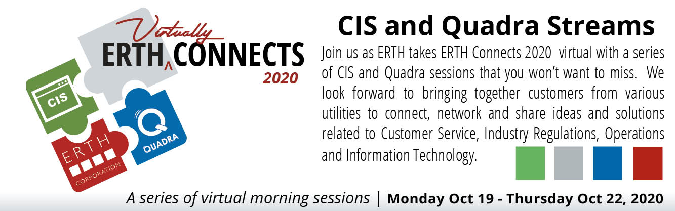 ERTH Connects Virtually in 2020. Join us as ERTH takes ERTH Connects 2020 virtual with a series of CIS and Quadra session that you won't want to miss. We look forward to bringing together customers from various utilities to connect, network and share ideas and solutions related to Customer Service, Industry Regulations, Operations and Information Technology.